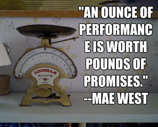 """An ounce of performance is worth pounds of promises."""