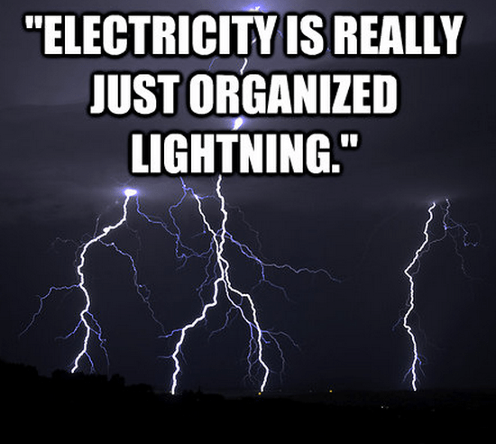"""""""Electricity is really just organized lightning."""""""