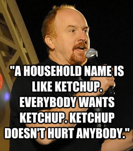 """A household name is like ketchup. Everybody wants ketchup. Ketchup doesn't hurt anybody."""