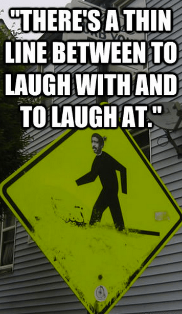 """""""There's a thin line between to laugh with and to laugh at."""""""