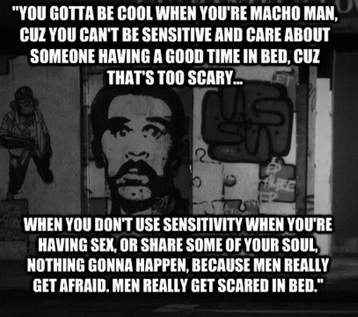 """""""You gotta be cool when you're macho man, cuz you can't be sensitive and care about someone having a good time in bed, cuz that's too scary... When you don't use sensitivity when you're having sex, or share some of your soul, nothing gonna happen, because men really get afraid. Men really get scared in bed."""""""