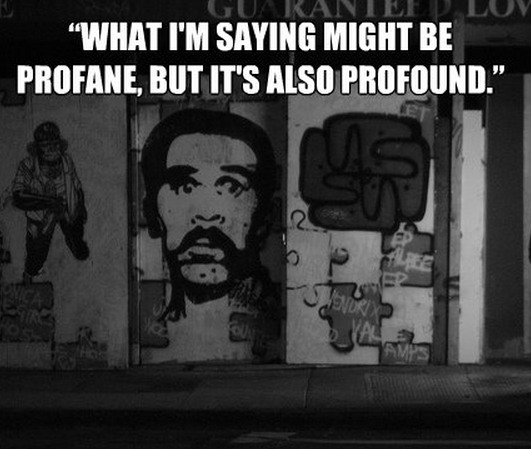"""""""What I'm saying might be profane, but it's also profound."""""""
