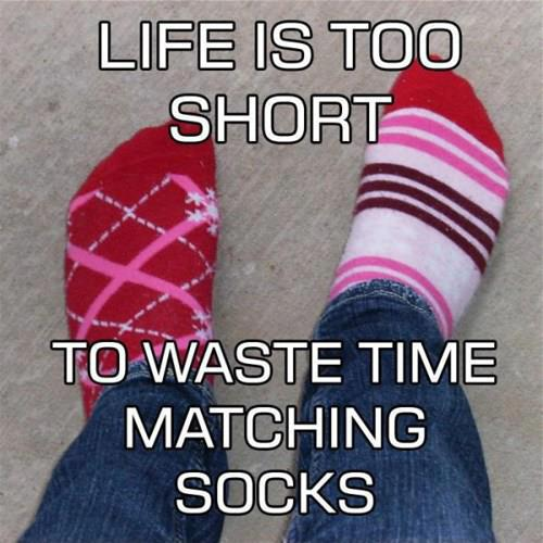 """""""Life is too short to waste time matching socks."""""""