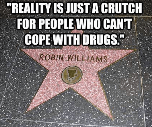 """""""Reality is just a crutch for people who can't cope with drugs."""""""