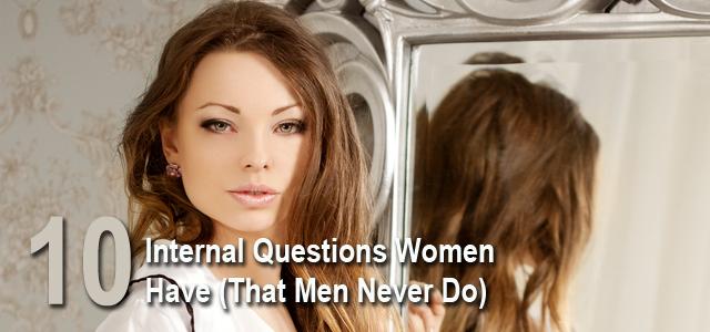Internal Questions Women Have That Men Dont