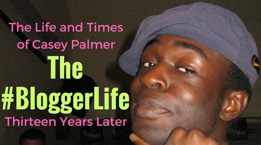 The Life and Times of Casey Palmer — The #BloggerLife, Thirteen Years Later
