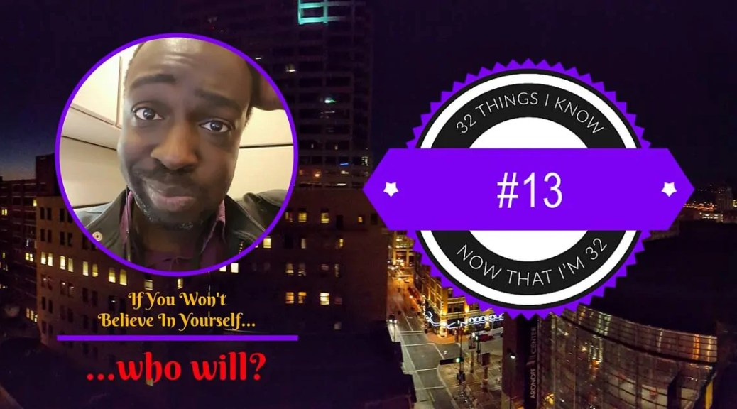32 Things I Know Now That I'm 32- #13 — If You Won't Believe in Yourself, Who Will-