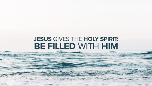 Jesus Gives the Holy Spirit: Be Filled with Him