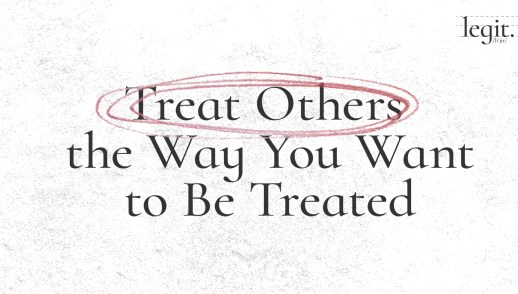 Treat Others the Way You Want to Be Treated.