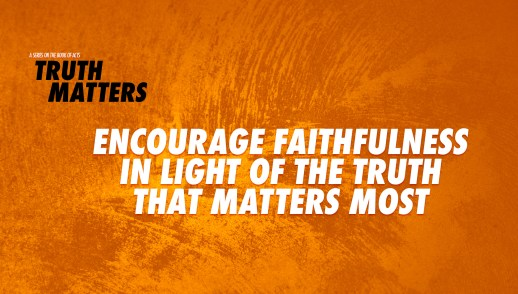 Encourage Faithfulness in Light of the Truth that Matters Most