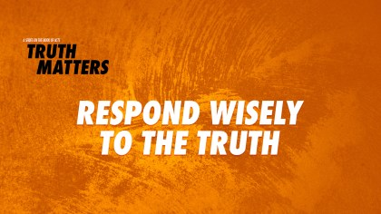 Respond Wisely to the Truth