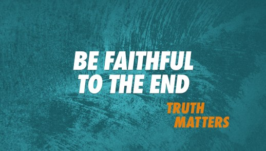Be Faithful to the End