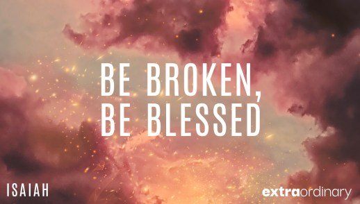 Be Broken, Be Blessed
