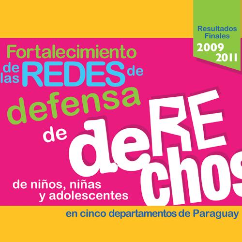 Resultados Finales 2009-2011. Fortalecimiento de las Redes de Defensa de derechos NNA en cinco departamentos del Paraguay