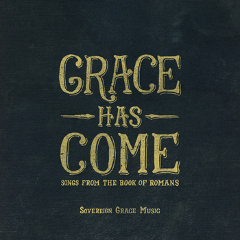 Grace Has Come - Songs from the Book of Romans