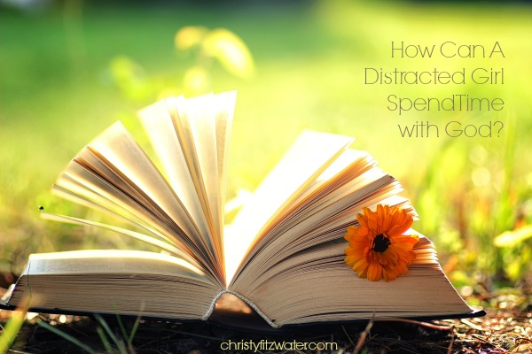 How Can A Distracted Girl Spend Time with God?