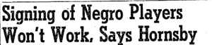 """ Signing of Negro Players Won't Work, Says Hornsby."" The Atlanta Constitution, Oct 25, 1945"