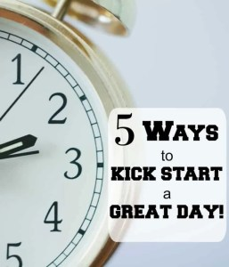 5 Ways to Kick Start a Great Day!