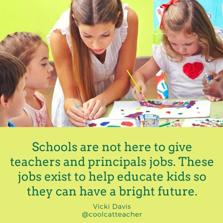 Schools are not here to give teachers and principals jobs. Those jobs exist to help educate kids so they can have a bright future.