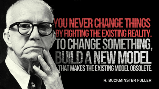 buckminister fuller quote change existing reality but building a new model that makes the old obsolete copblock