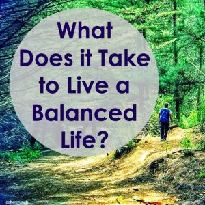 What Does It Take To Live a Balanced Life?
