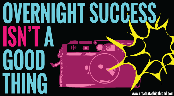 Create a fashion brand or clothing line. Why marketing and press too early isn't good for your brad. Why overnight success isn't a good thing.