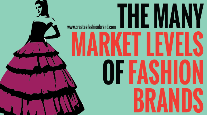 The Many Market Levels of Fashion Brands and clothing lines. Which market or customers should you sell to. What market do you choose when you start up