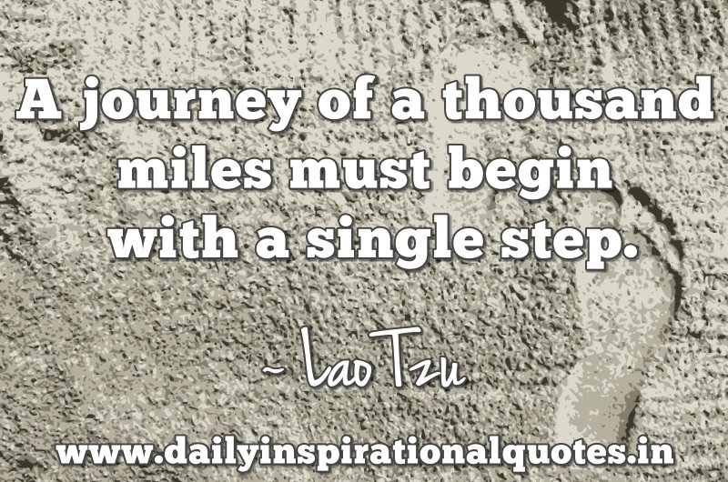 A journey of a thousand miles must begin with a single step. ~ Lao Tzu