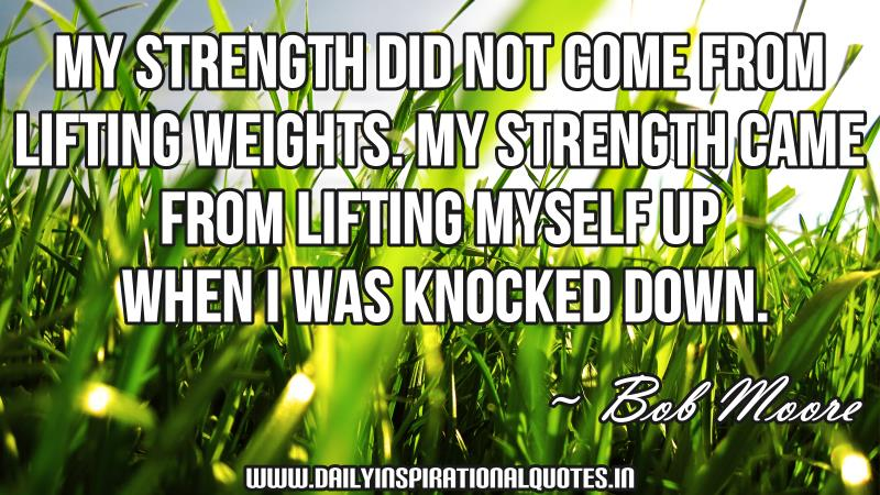 My strength did not come from lifting weights. My strength came from lifting myself up when i was knocked down. ~ Bob Moore