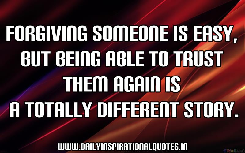 Forgiving someone is easy, but being able to trust them again is a totally different story. ~ Anonymous