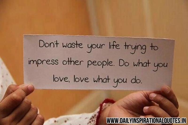 Don't waste your life trying to impress other people. do what you love, love what you do. ~ Anonymous
