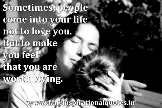 Sometimes, people come into your life not to love you. But to make you feel that you are worth loving. ~ Anonymous