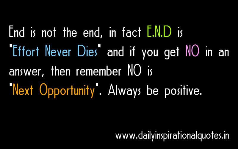 End is not the end, in fact E.N.D is Effort Never Dies and if you get NO in an answer, then remember NO is Next Opportunity. Always be positive. ~ Anonymous