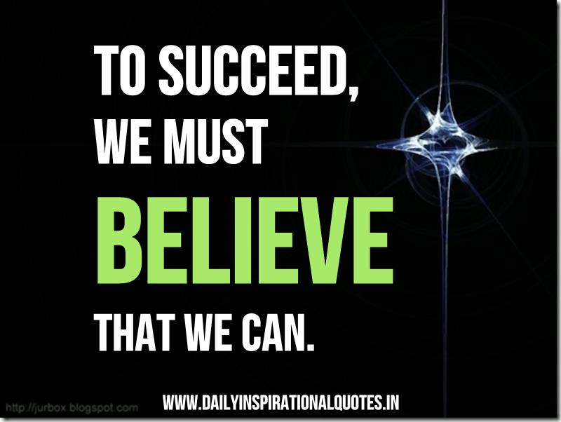 To succeed, we must believe that we can. ~ Anonymous