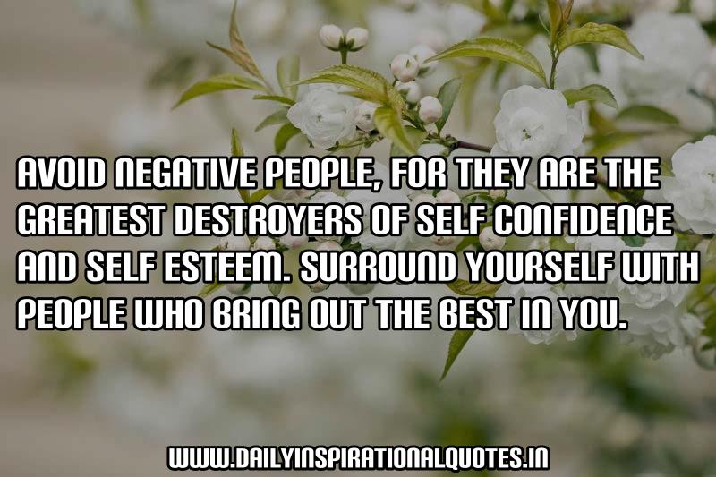 Avoid negative people, for they are the greatest destroyers of self confidence and self esteem. Surround yourself with people who bring out the best in you. ~ Anonymous