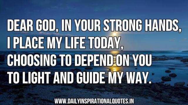 Dear God, in your strong hands, i place my life today, choosing to depend on you to light and guide my way. ~ Anonymous