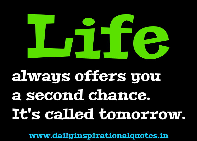 Life always offers you a second chance. It's called tomorrow. ~ Anonymous