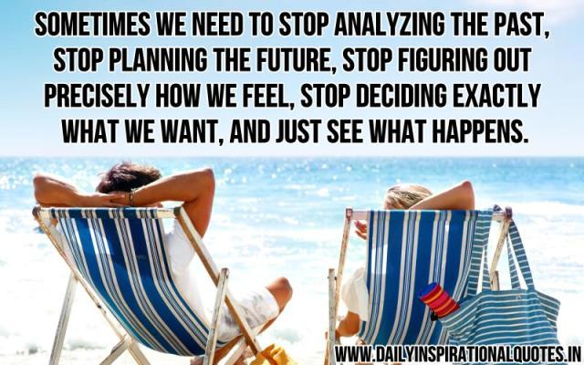 Sometimes we need to stop analyzing the past, stop planning the future, stop figuring out precisely how we feel, stop deciding exactly what we want, and just see what happens. ~ Sex And The City