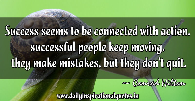Success seems to be connected with action. successful people keep moving. they make mistakes, but they don't quit. ~ Conrad Hilton