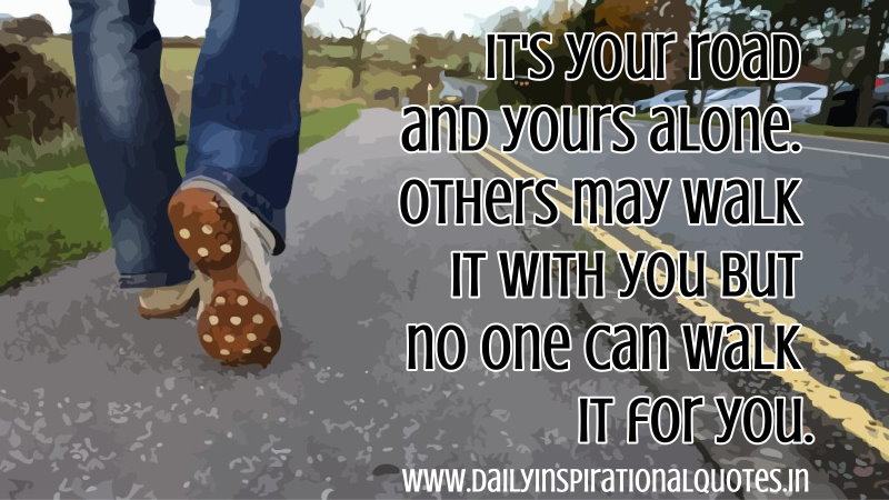 It's your road and yours alone. Others may walk it with you but no one can walk it for you. ~ Anonymous