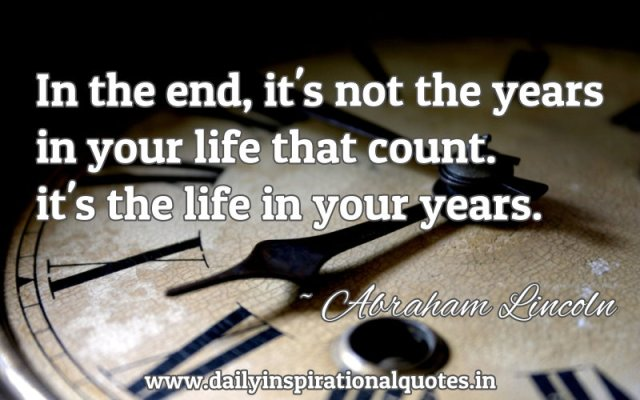 In the end, it's not the years in your life that count. it's the life in your years. ~ Abraham Lincoln