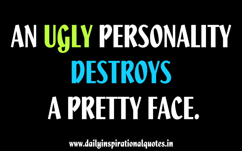 An ugly personality destroys a pretty face. ~ Anonymous