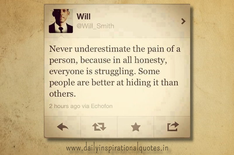 Never underestimate the pain of a person, because in all honesty, everyone is struggling. some people are better at hiding it than others. ~ Will Smith