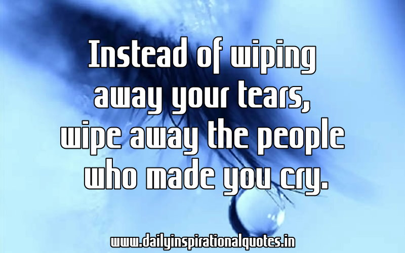Instead of wiping away your tears, wipe away the people who made you cry. ~ Anonymous