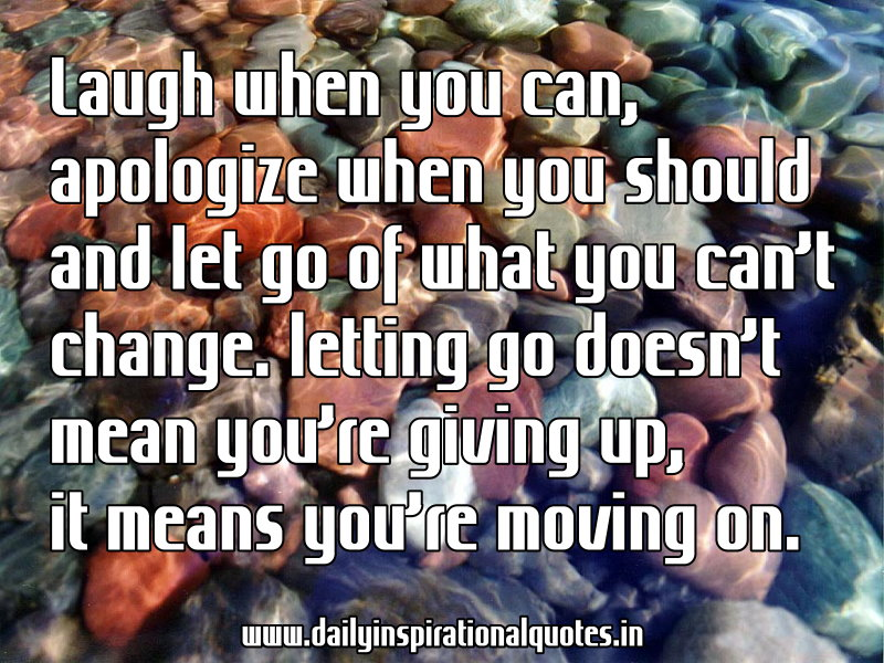 Laugh when you can, apologize when you should and let go of what you can't change. letting go doesn't mean you're giving up, it means you're moving on. ~ Anonymous