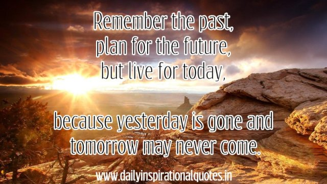 Remember the past, plan for the future, but live for today, because yesterday is gone and tomorrow may never come. ~ Luke