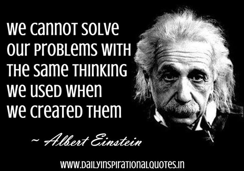 We cannot solve our problems with the same thinking we used when we created them. ~ Albert Einstein