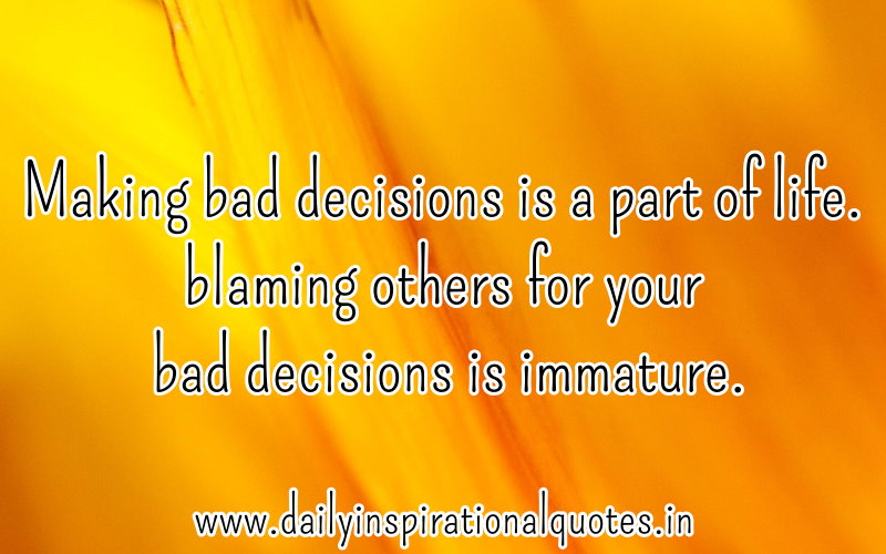Making bad decisions is a part of life. blaming others for your bad decisions is immature. ~ Anonymous