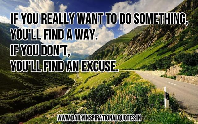 If you really want to do something, you'll find a way. if you don't, you'll find an excuse. ~ Anonymous