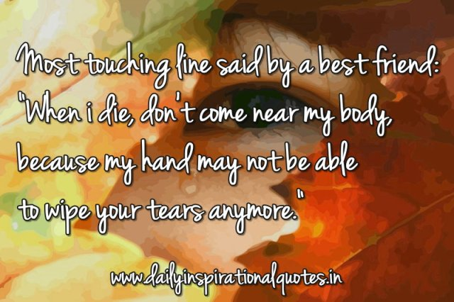 Most touching line said by a best friend: When i die, don't come near my body, because my hand may not be able to wipe your tears anymore. ~ Anonymous